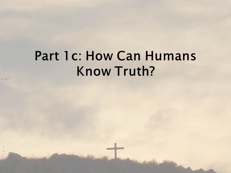 Part 1c: How Can Humans Know Truth
