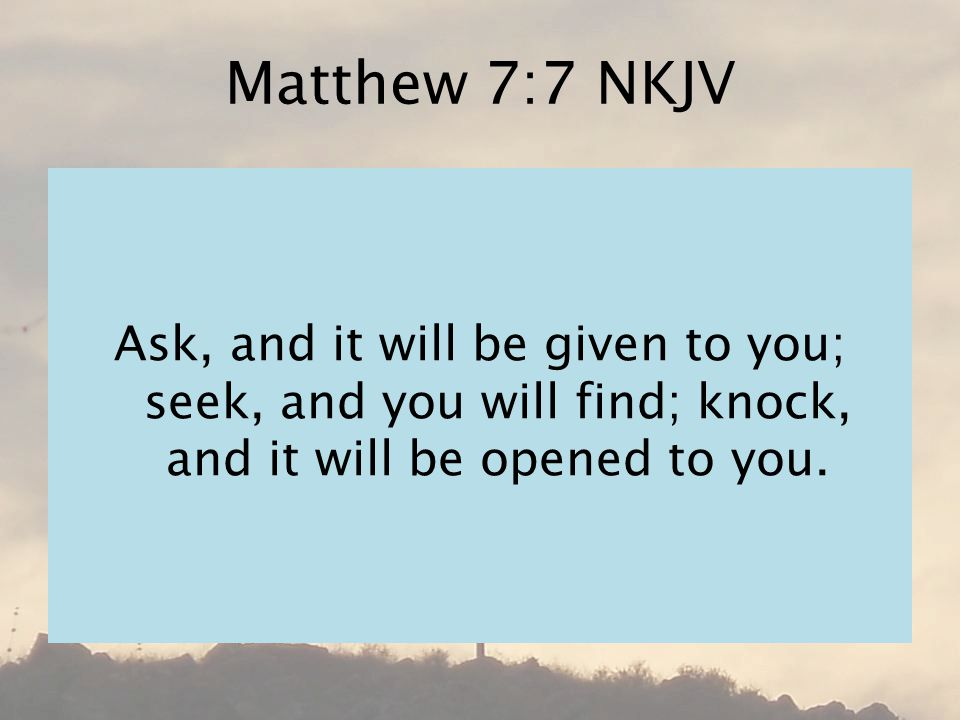 Matthew 7:7 NKJV Ask, and it will be given to you; seek, and you will find; knock, and it will be opened to you.