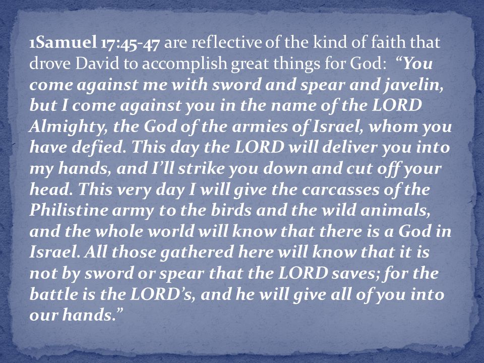 1Samuel 17:45-47 are reflective of the kind of faith that drove David to accomplish great things for God: You come against me with sword and spear and javelin, but I come against you in the name of the LORD Almighty, the God of the armies of Israel, whom you have defied.