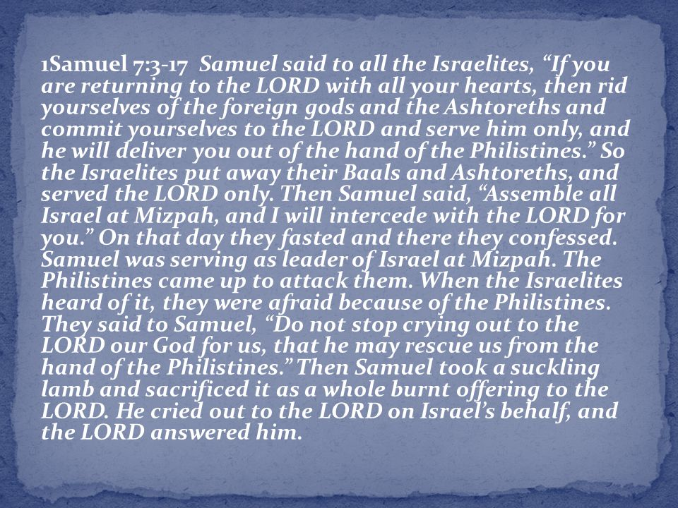 1Samuel 7:3-17 Samuel said to all the Israelites, If you are returning to the LORD with all your hearts, then rid yourselves of the foreign gods and the Ashtoreths and commit yourselves to the LORD and serve him only, and he will deliver you out of the hand of the Philistines. So the Israelites put away their Baals and Ashtoreths, and served the LORD only.