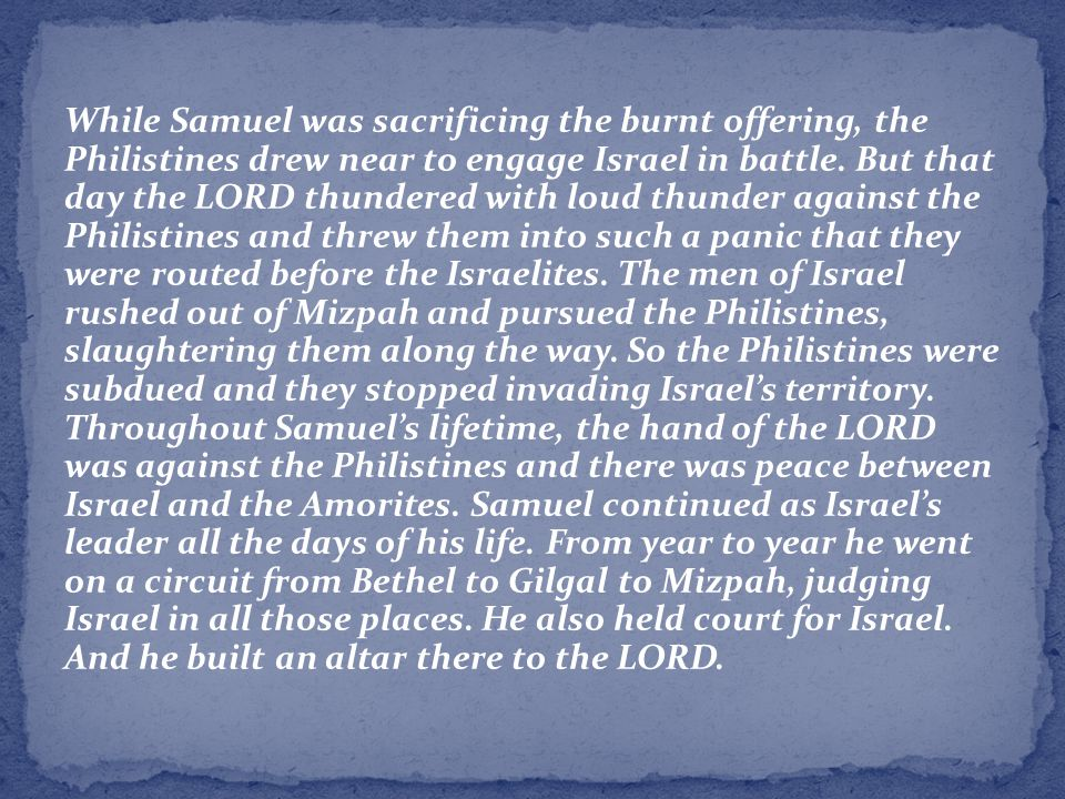 While Samuel was sacrificing the burnt offering, the Philistines drew near to engage Israel in battle.