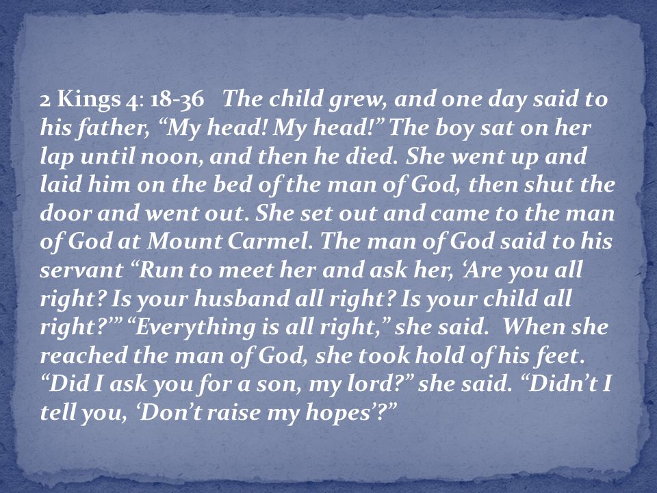 2 Kings 4: 18-36 The child grew, and one day said to his father, My head.