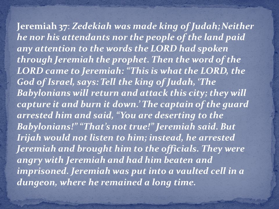 Jeremiah 37: Zedekiah was made king of Judah; Neither he nor his attendants nor the people of the land paid any attention to the words the LORD had spoken through Jeremiah the prophet.