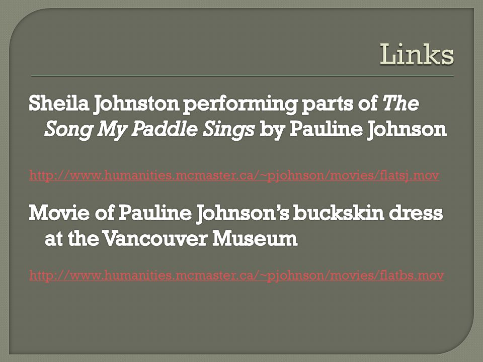 Links Sheila Johnston performing parts of The Song My Paddle Sings by Pauline Johnson. http://www.humanities.mcmaster.ca/~pjohnson/movies/flatsj.mov.