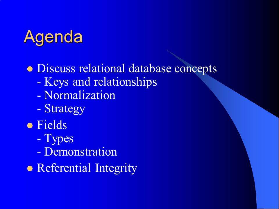 Agenda Discuss relational database concepts - Keys and relationships - Normalization - Strategy. Fields - Types - Demonstration.