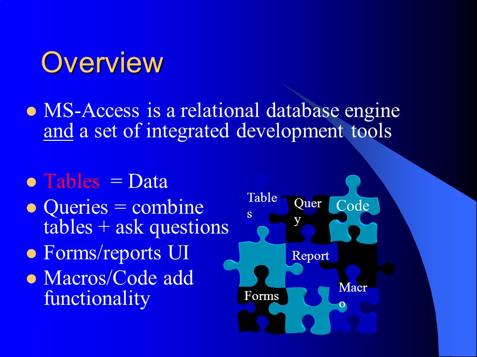 Overview MS-Access is a relational database engine and a set of integrated development tools. Tables = Data.