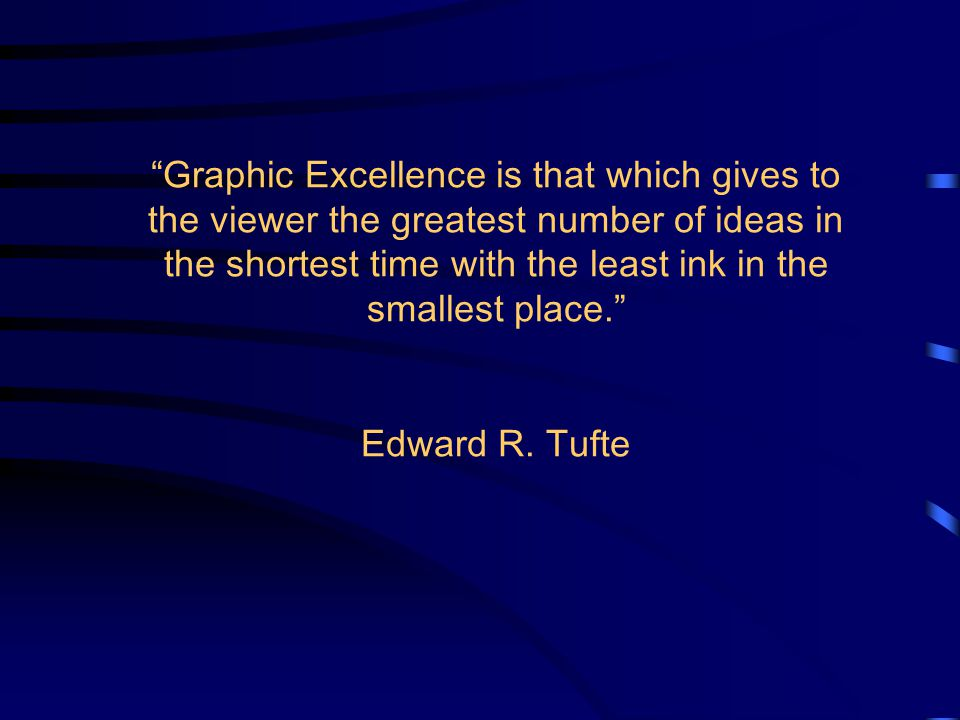 Graphic Excellence is that which gives to the viewer the greatest number of ideas in the shortest time with the least ink in the smallest place. Edward R.