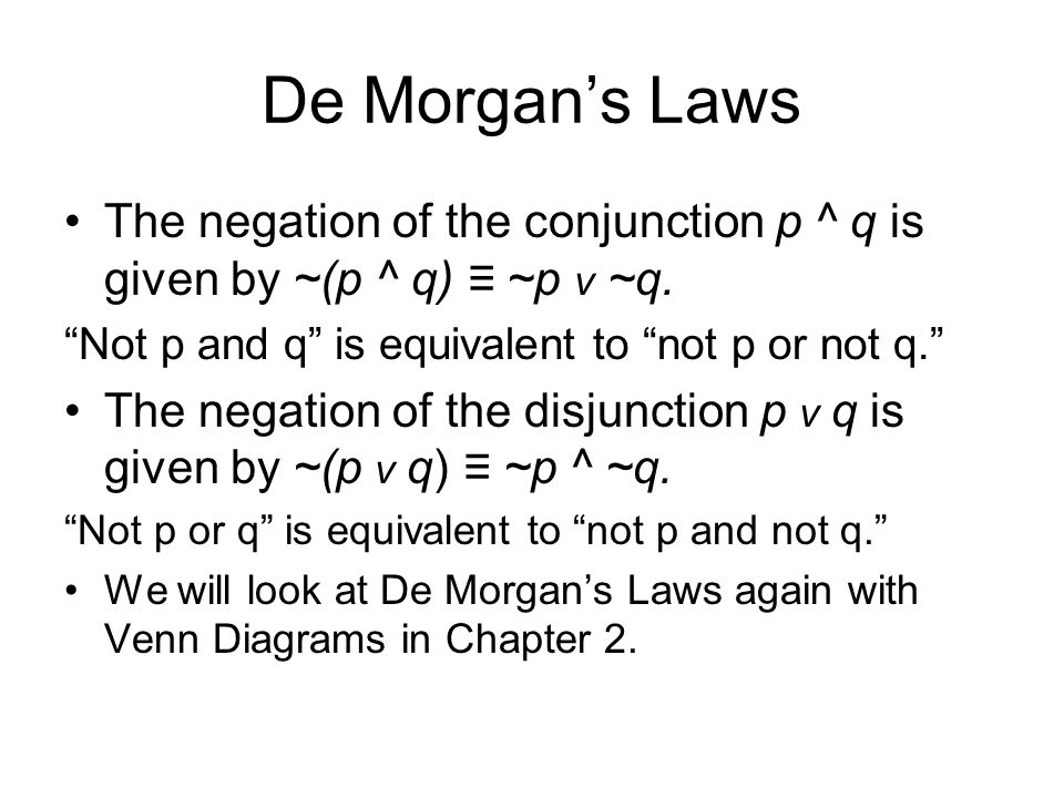 De Morgan's Laws The negation of the conjunction p ^ q is given by ~(p ^ q) ≡ ~p v ~q. Not p and q is equivalent to not p or not q.