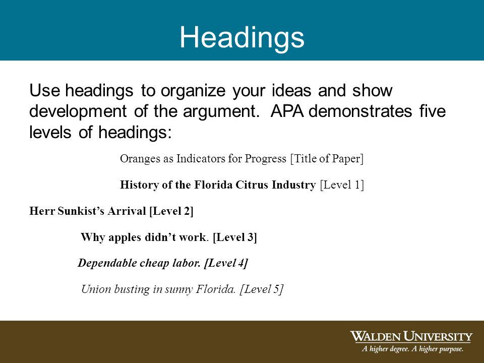 Headings Use headings to organize your ideas and show development of the argument. APA demonstrates five levels of headings: