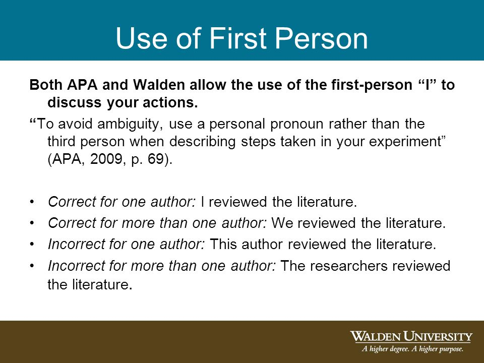 Use of First Person Both APA and Walden allow the use of the first-person I to discuss your actions.