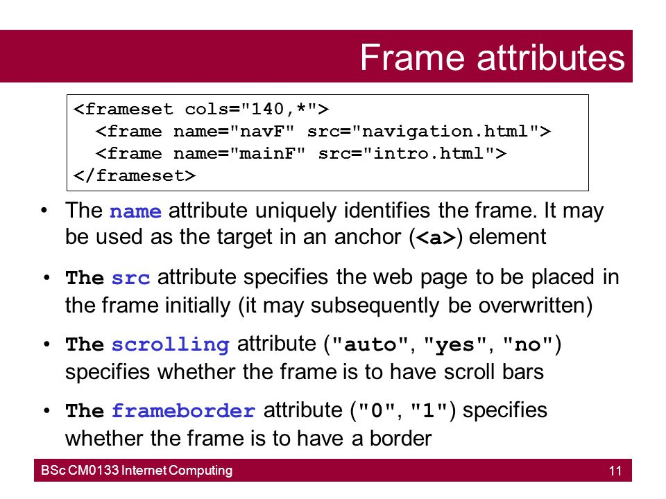 Frame attributes <frameset cols= 140,* > <frame name= navF src= navigation.html > <frame name= mainF src= intro.html >