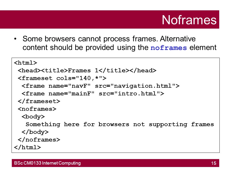 Noframes Some browsers cannot process frames. Alternative content should be provided using the noframes element.