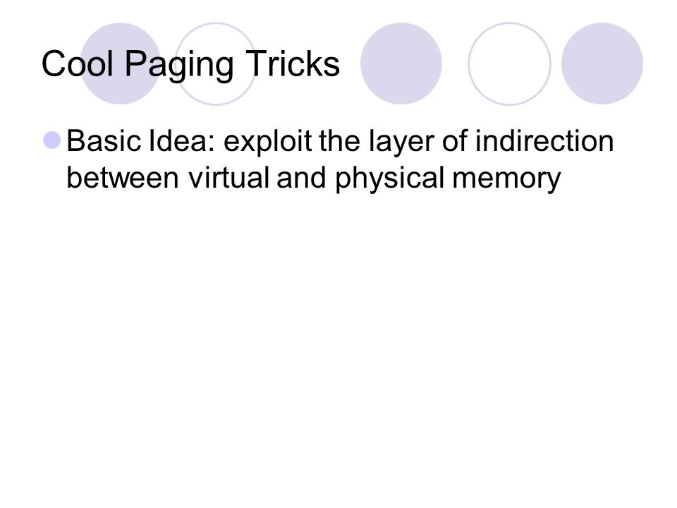 Cool Paging Tricks Basic Idea: exploit the layer of indirection between virtual and physical memory