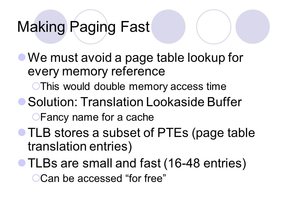 Making Paging Fast We must avoid a page table lookup for every memory reference. This would double memory access time.