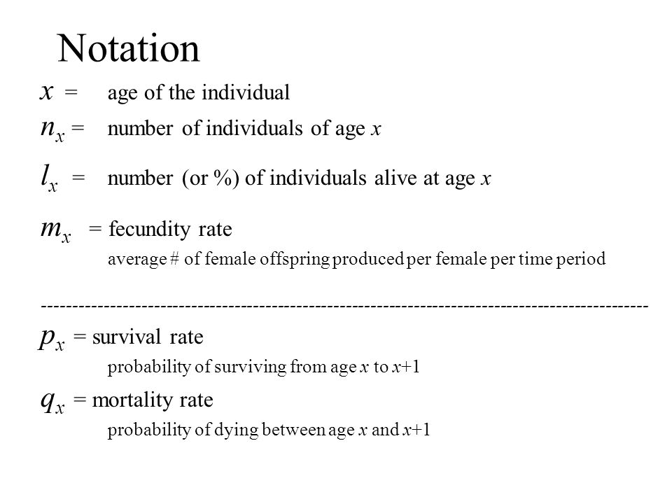 Notation x = age of the individual nx = number of individuals of age x