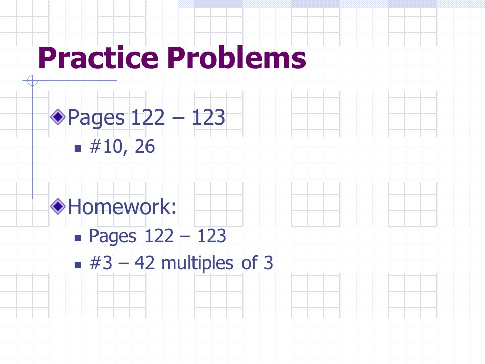 Practice Problems Pages 122 – 123 Homework: #10, 26
