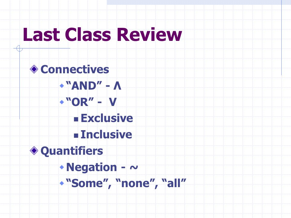 Last Class Review Connectives AND - Λ OR - V Exclusive Inclusive