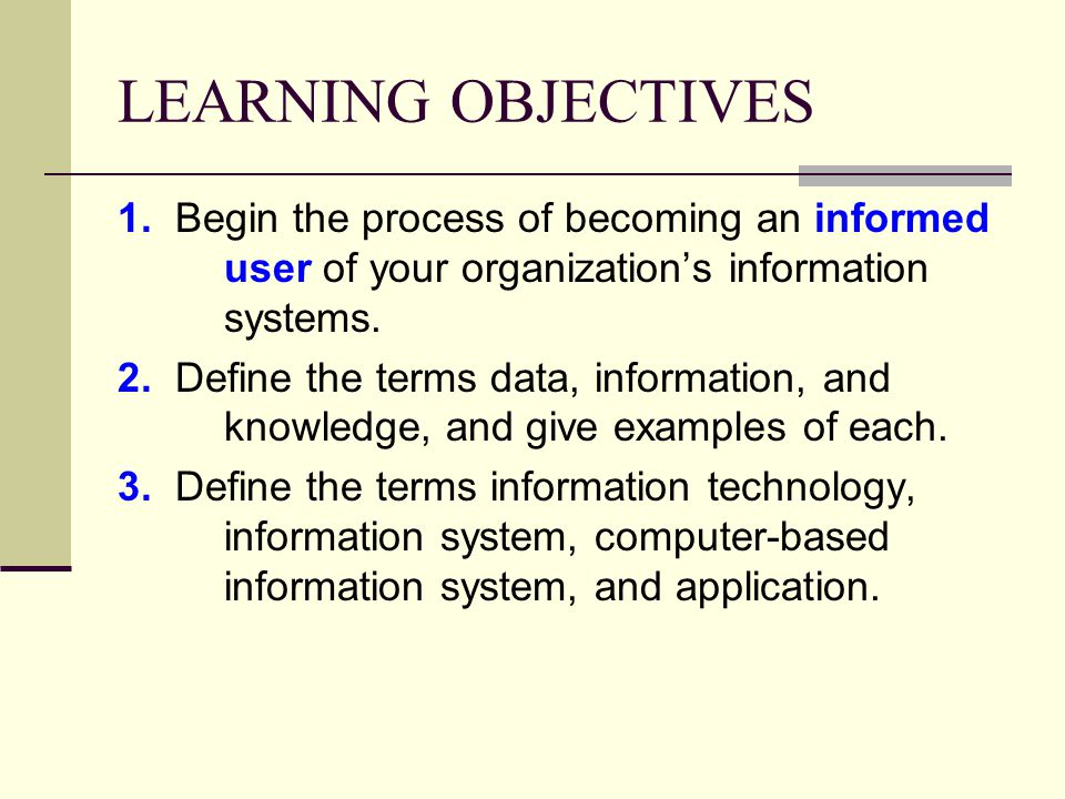 LEARNING OBJECTIVES 1. Begin the process of becoming an informed user of your organization's information systems.