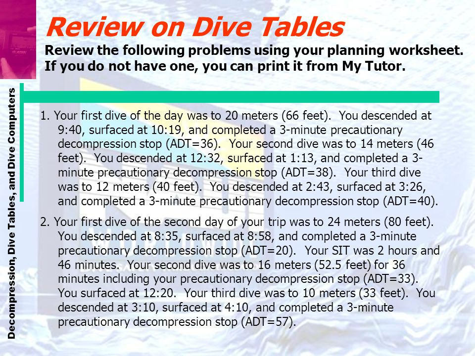 Review on Dive Tables Review the following problems using your planning worksheet. If you do not have one, you can print it from My Tutor.