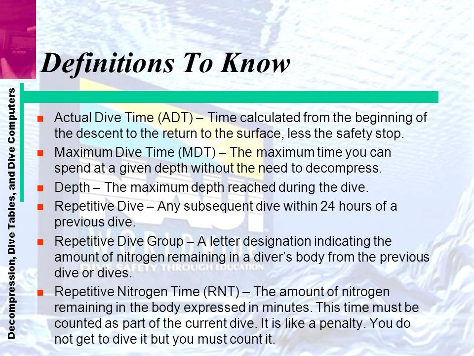 Definitions To Know Actual Dive Time (ADT) – Time calculated from the beginning of the descent to the return to the surface, less the safety stop.