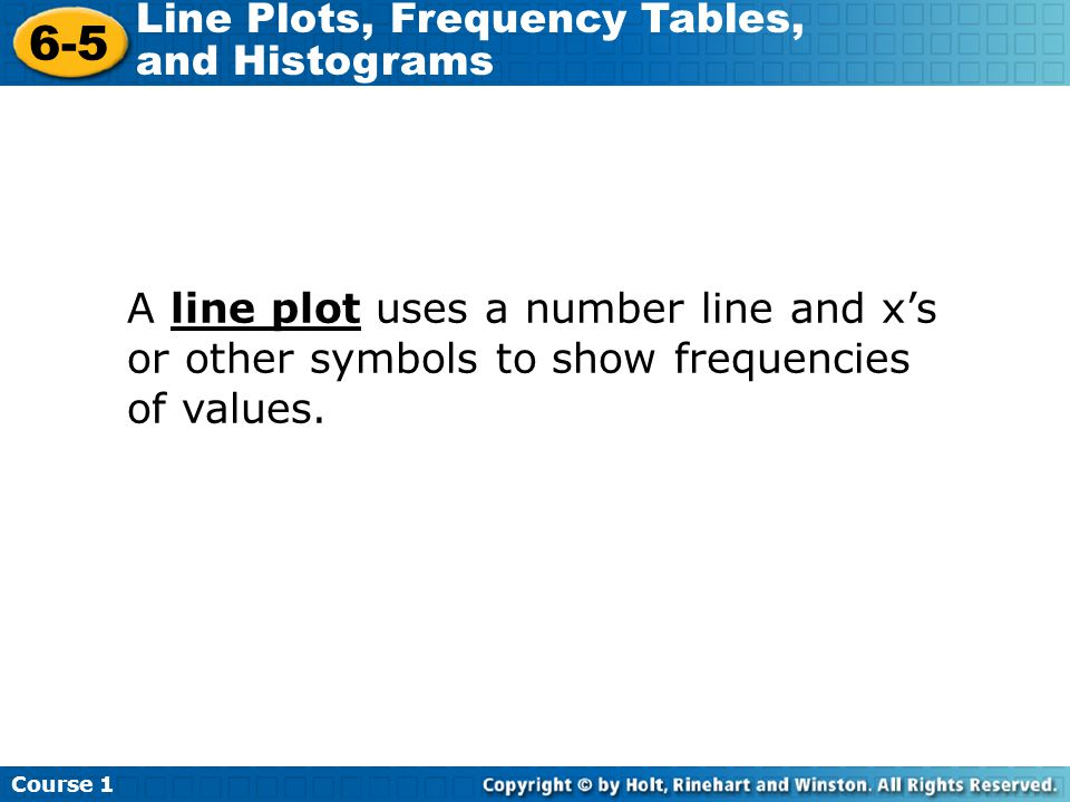 A line plot uses a number line and x's or other symbols to show frequencies of values.