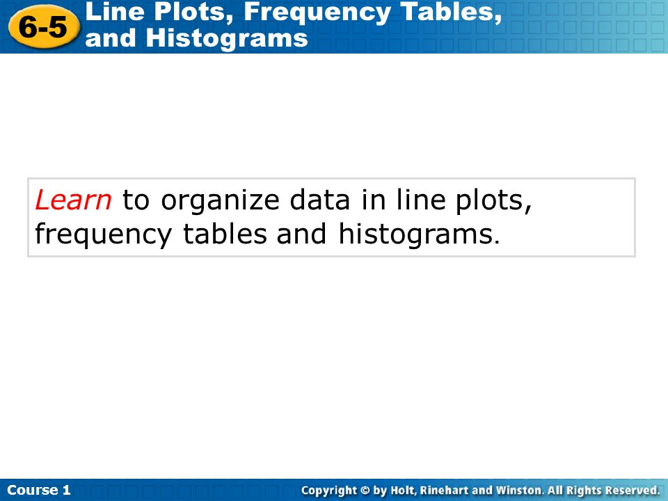 Learn to organize data in line plots, frequency tables and histograms.