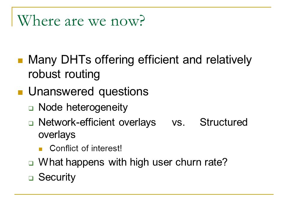 Where are we now Many DHTs offering efficient and relatively robust routing. Unanswered questions.