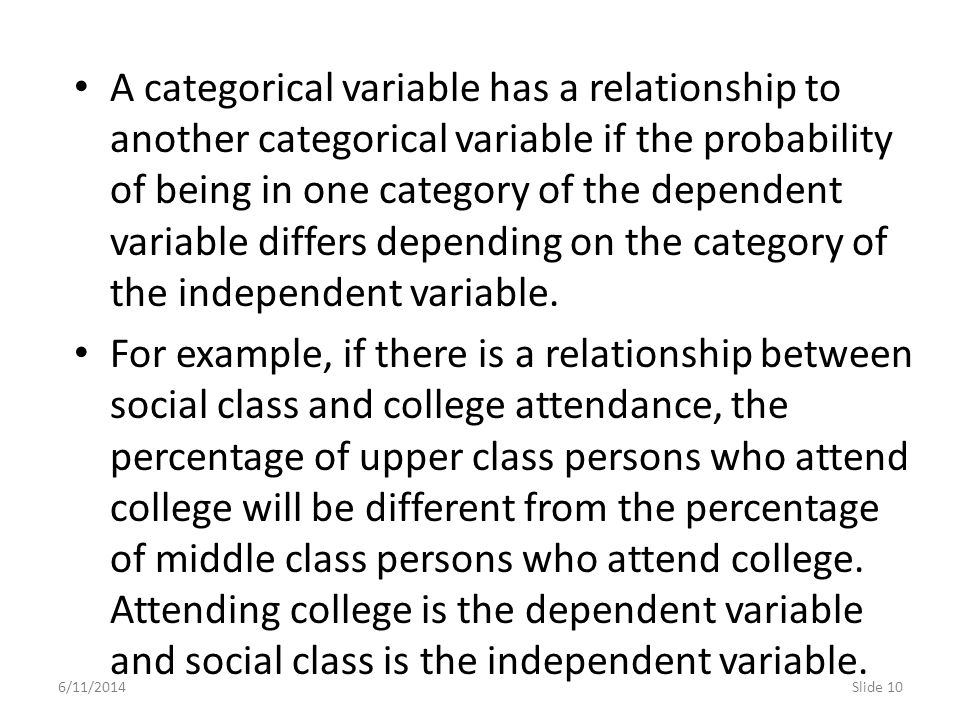 A categorical variable has a relationship to another categorical variable if the probability of being in one category of the dependent variable differs depending on the category of the independent variable.
