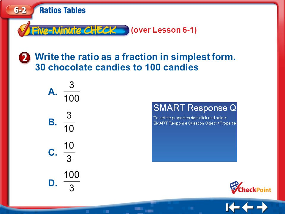 (over Lesson 6-1) Write the ratio as a fraction in simplest form. 30 chocolate candies to 100 candies.