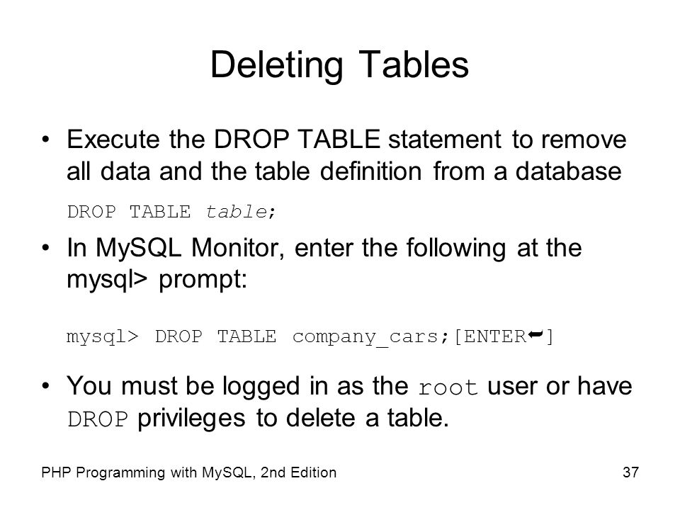 Deleting Tables Execute the DROP TABLE statement to remove all data and the table definition from a database.