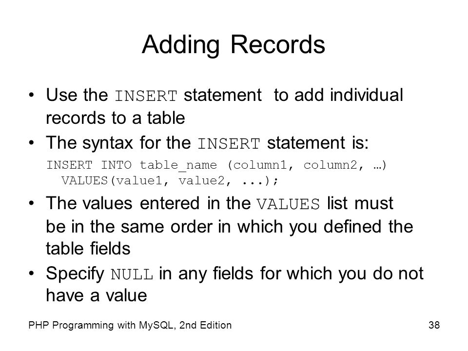 Adding Records Use the INSERT statement to add individual records to a table. The syntax for the INSERT statement is: