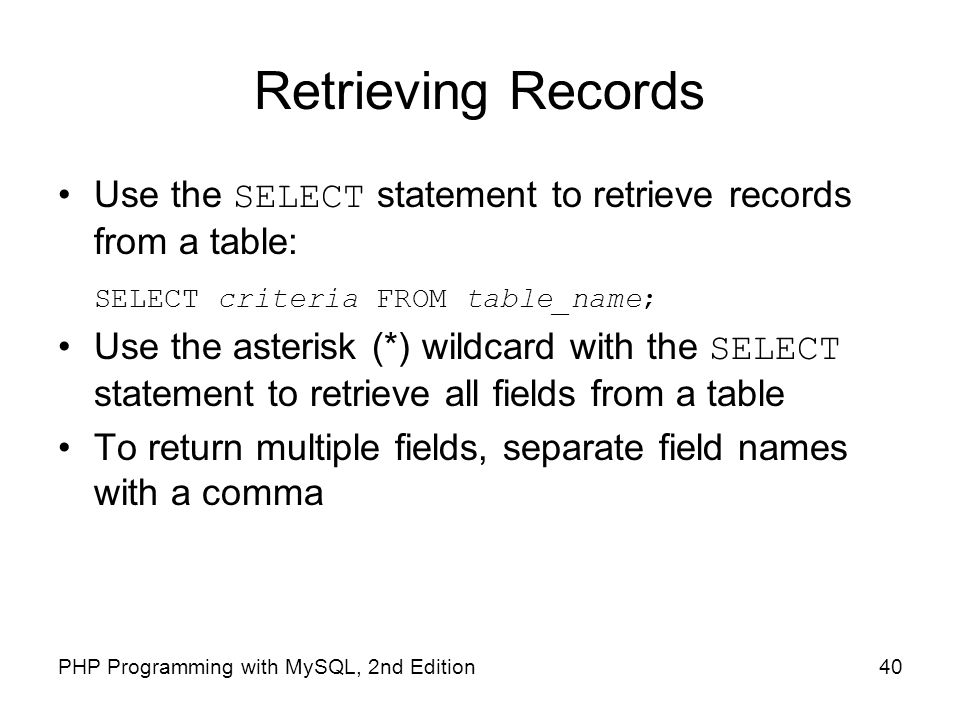 Retrieving Records Use the SELECT statement to retrieve records from a table: SELECT criteria FROM table_name;