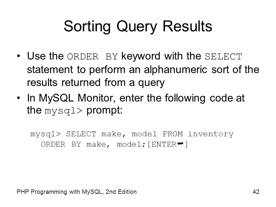 Sorting Query Results Use the ORDER BY keyword with the SELECT statement to perform an alphanumeric sort of the results returned from a query.