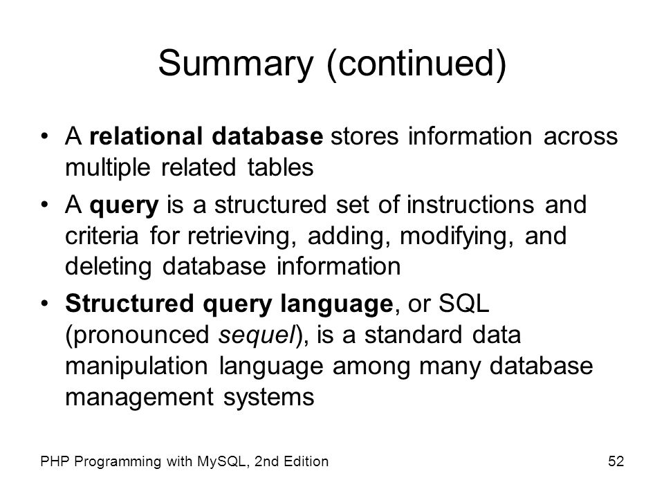 Summary (continued) A relational database stores information across multiple related tables.