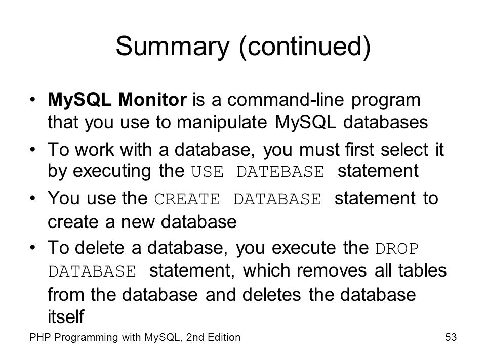 Summary (continued) MySQL Monitor is a command-line program that you use to manipulate MySQL databases.