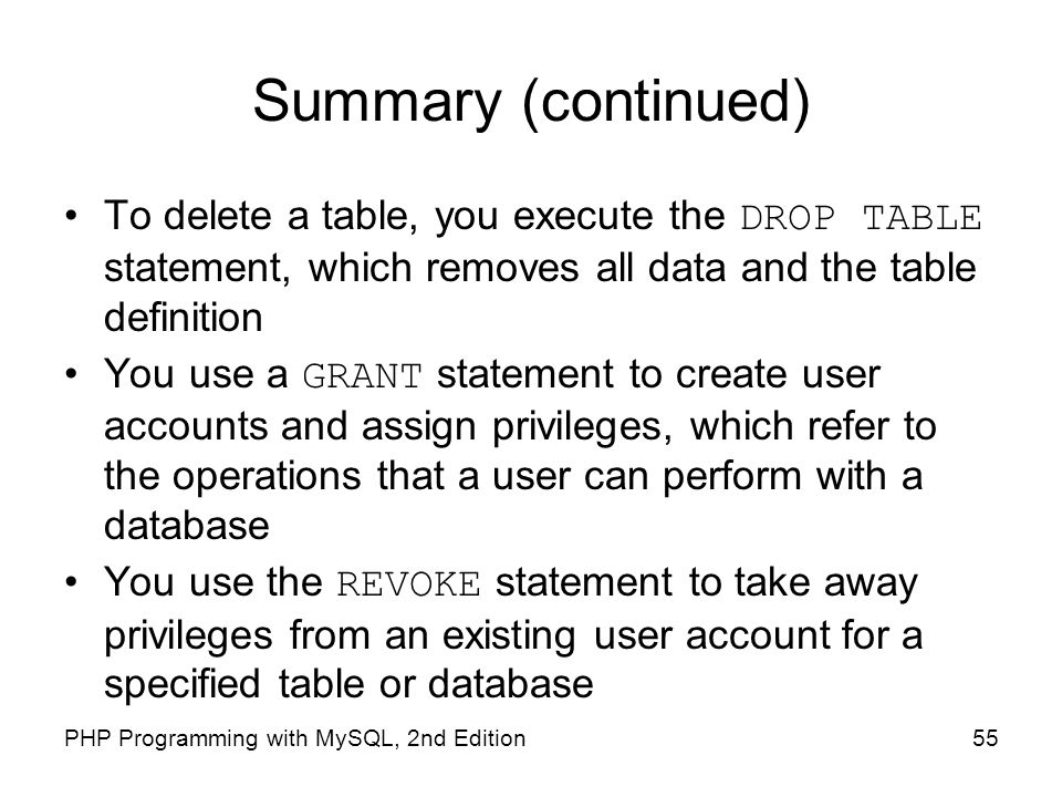 Summary (continued) To delete a table, you execute the DROP TABLE statement, which removes all data and the table definition.