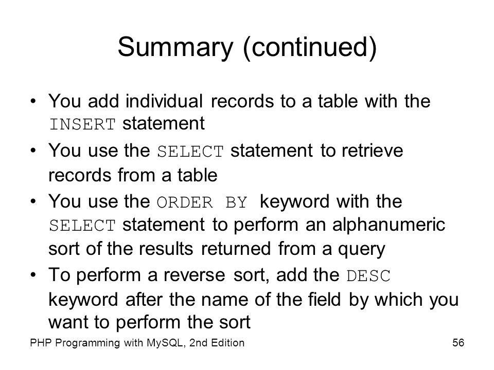 Summary (continued) You add individual records to a table with the INSERT statement. You use the SELECT statement to retrieve records from a table.