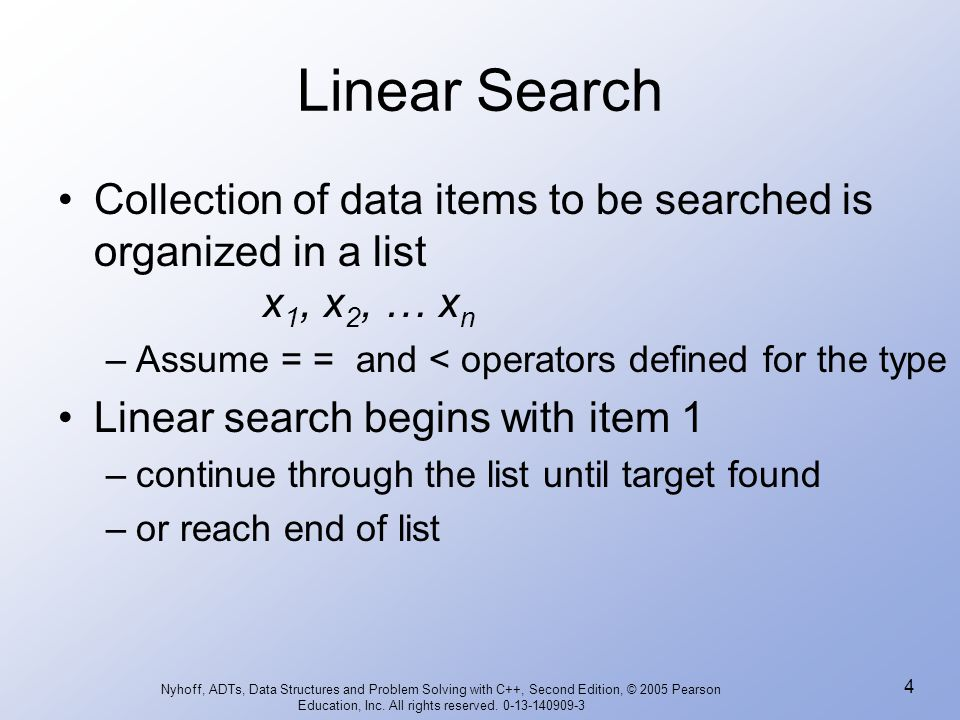 Linear Search Collection of data items to be searched is organized in a list x1, x2, … xn. Assume = = and < operators defined for the type.
