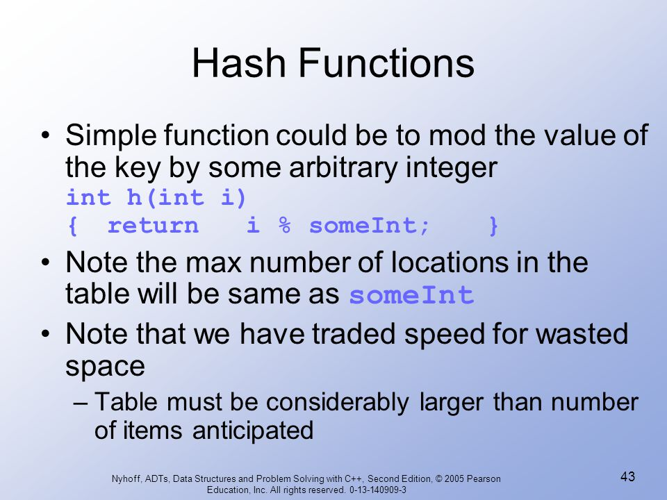 Hash Functions Simple function could be to mod the value of the key by some arbitrary integer int h(int i) { return i % someInt; }