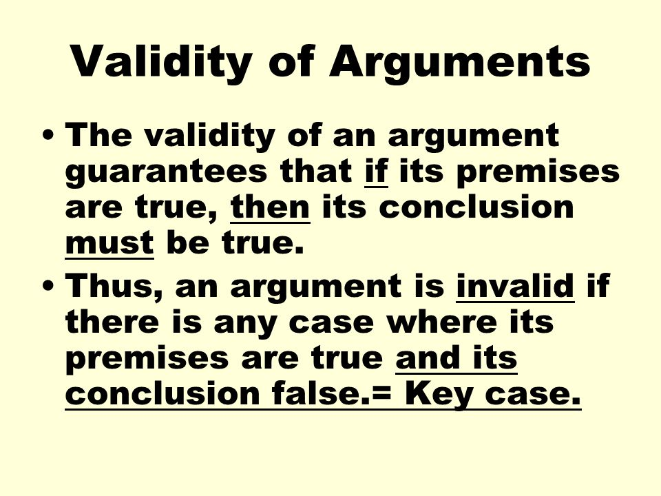 Validity of Arguments The validity of an argument guarantees that if its premises are true, then its conclusion must be true.