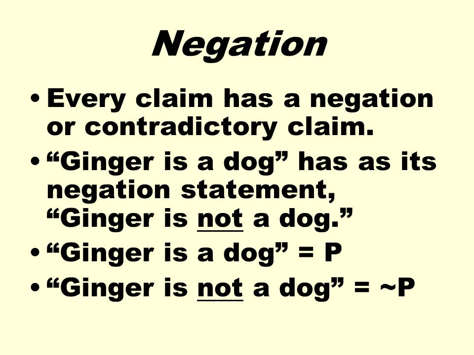 Negation Every claim has a negation or contradictory claim.