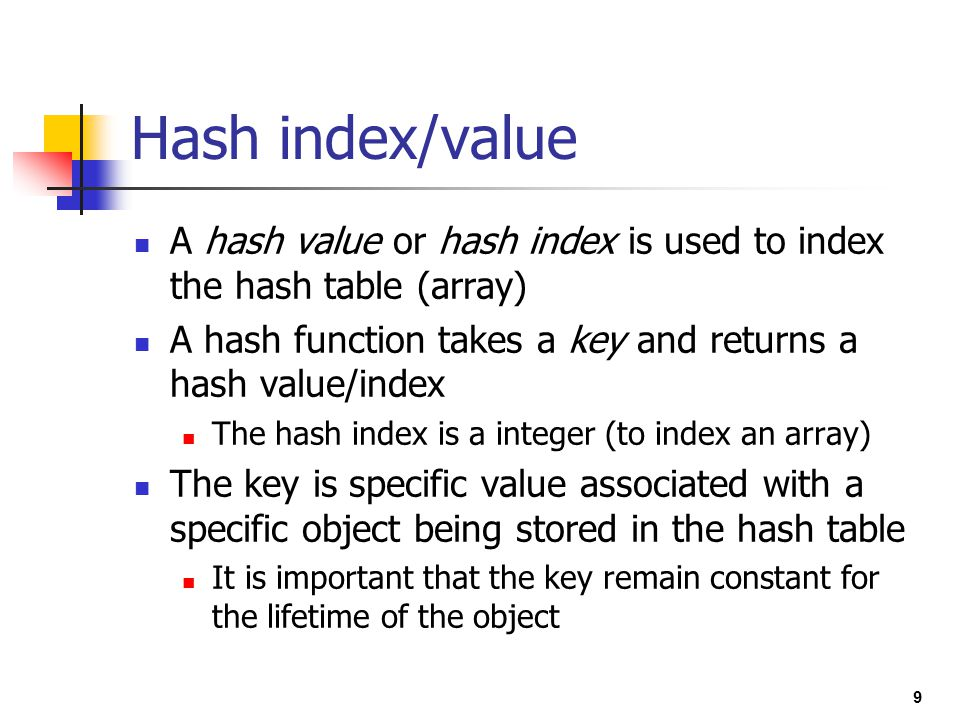 Hash index/value A hash value or hash index is used to index the hash table (array) A hash function takes a key and returns a hash value/index.