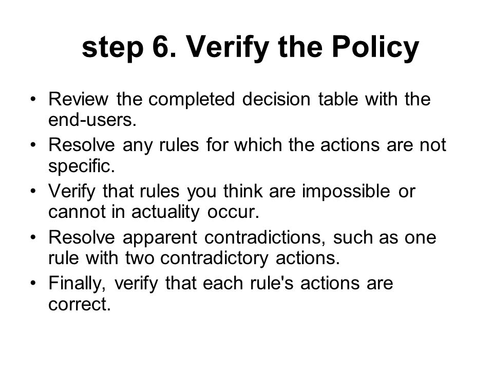 step 6. Verify the Policy Review the completed decision table with the end-users. Resolve any rules for which the actions are not specific.