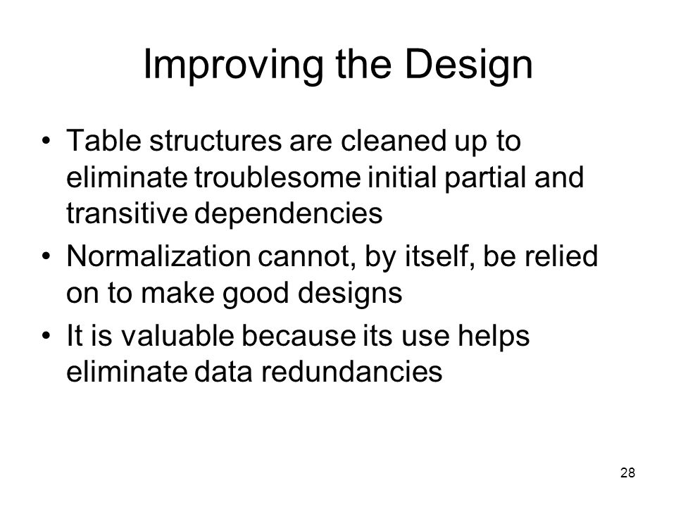 Improving the Design Table structures are cleaned up to eliminate troublesome initial partial and transitive dependencies.