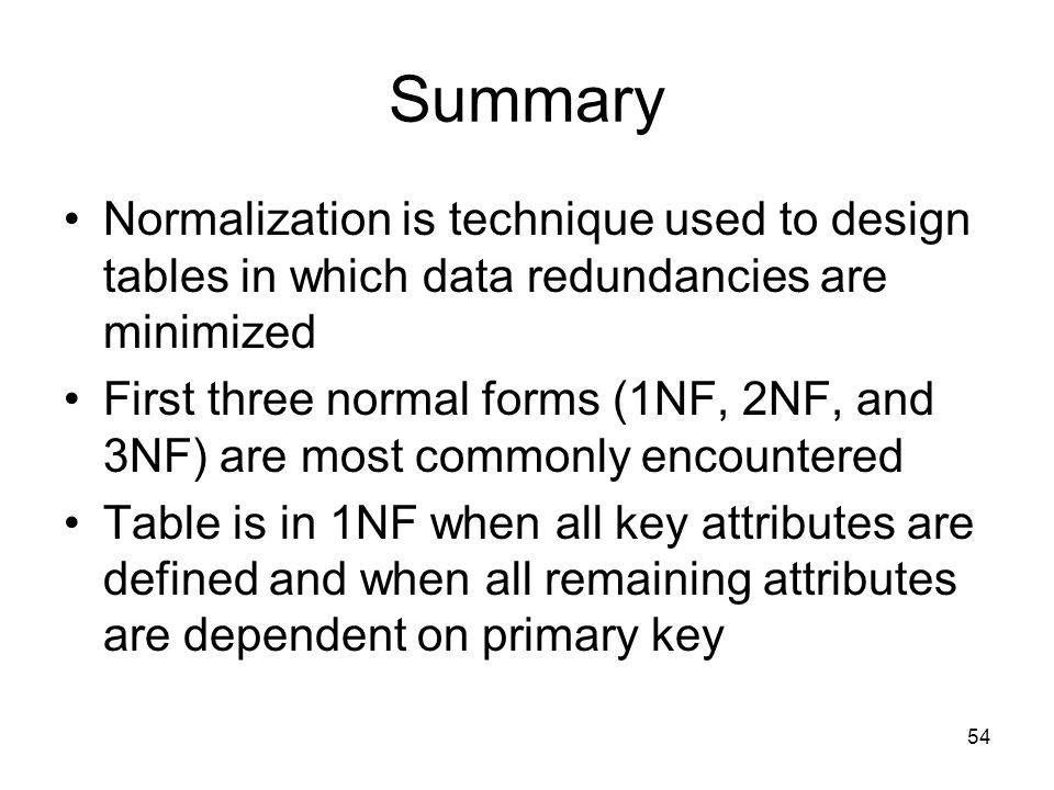 Summary Normalization is technique used to design tables in which data redundancies are minimized.