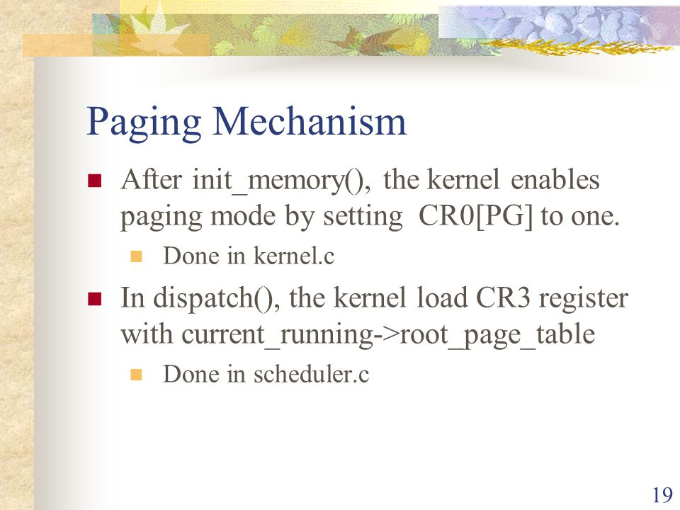 Paging Mechanism After init_memory(), the kernel enables paging mode by setting CR0[PG] to one. Done in kernel.c.