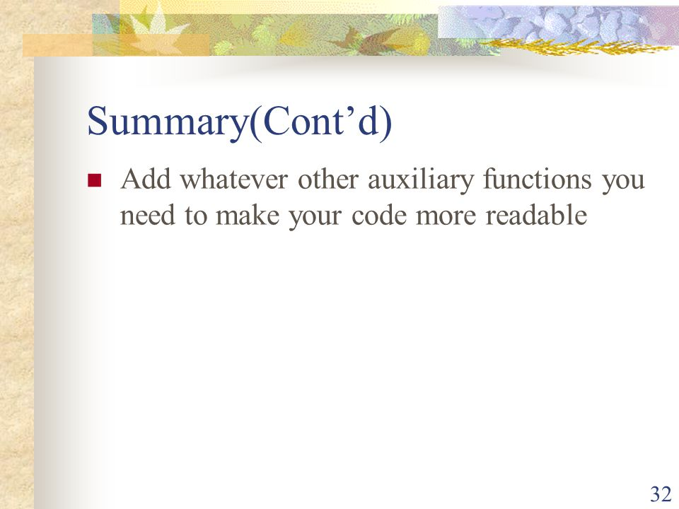 Summary(Cont'd) Add whatever other auxiliary functions you need to make your code more readable