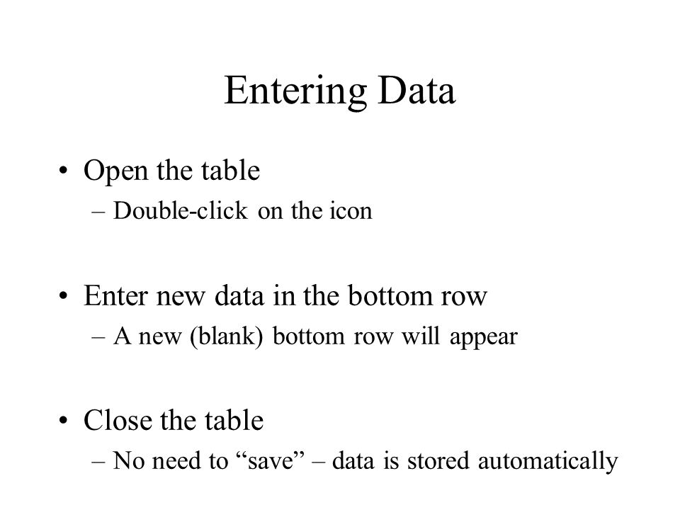 Entering Data Open the table Enter new data in the bottom row