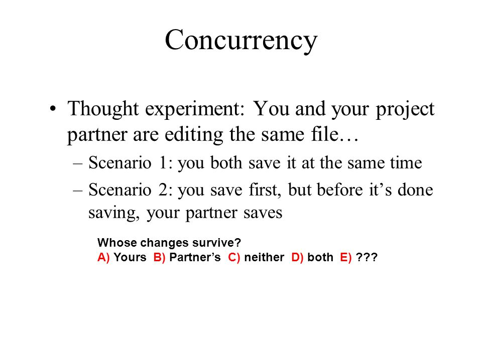 Concurrency Thought experiment: You and your project partner are editing the same file… Scenario 1: you both save it at the same time.