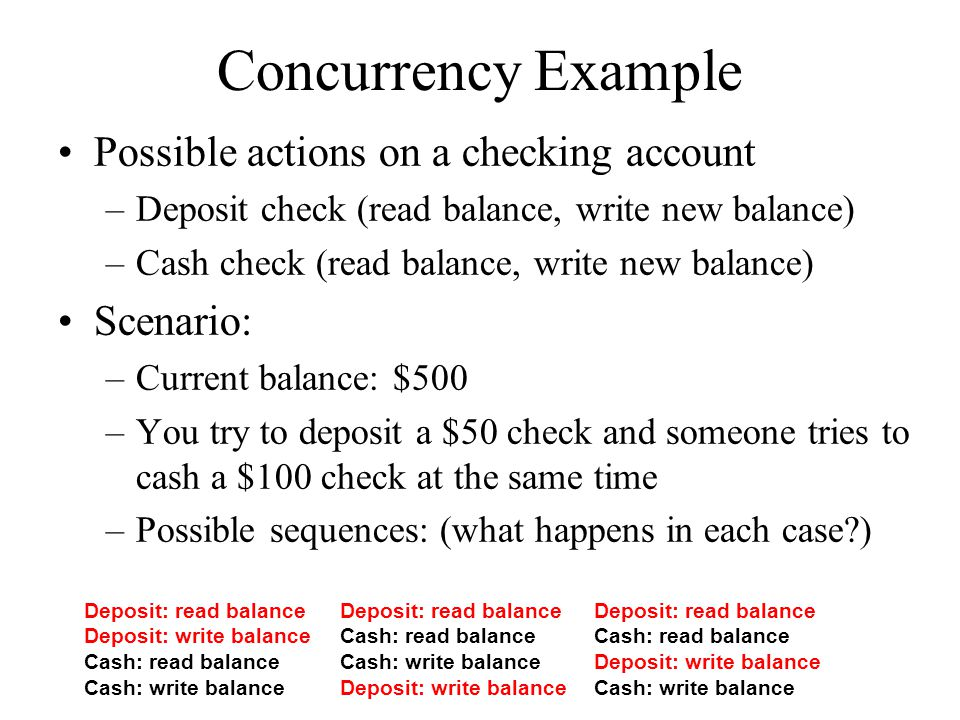 Concurrency Example Possible actions on a checking account Scenario: